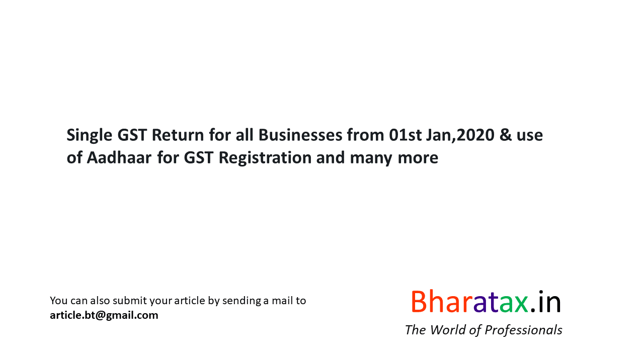 Single GST Return for all Businesses from 01st Jan,2020 & use of Aadhaar for GST Registration and many more