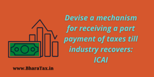 Devise a mechanism for receiving a part payment of taxes till industry recovers: ICAI